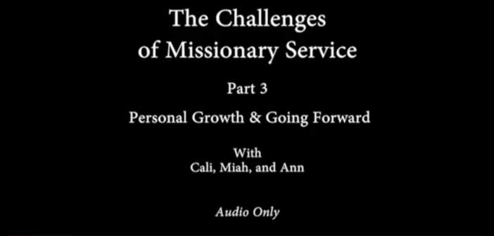 [VIDEO] The Challenges of Missionary Service: Pt. 3 – Personal Growth & Going Forward