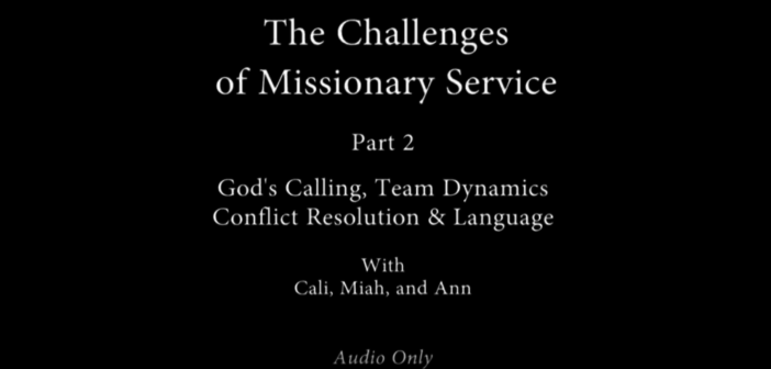 [VIDEO] The Challenges of Missionary Service: Pt. 2 – God's Calling, Team dynamics, Conflict Resolution, and Language